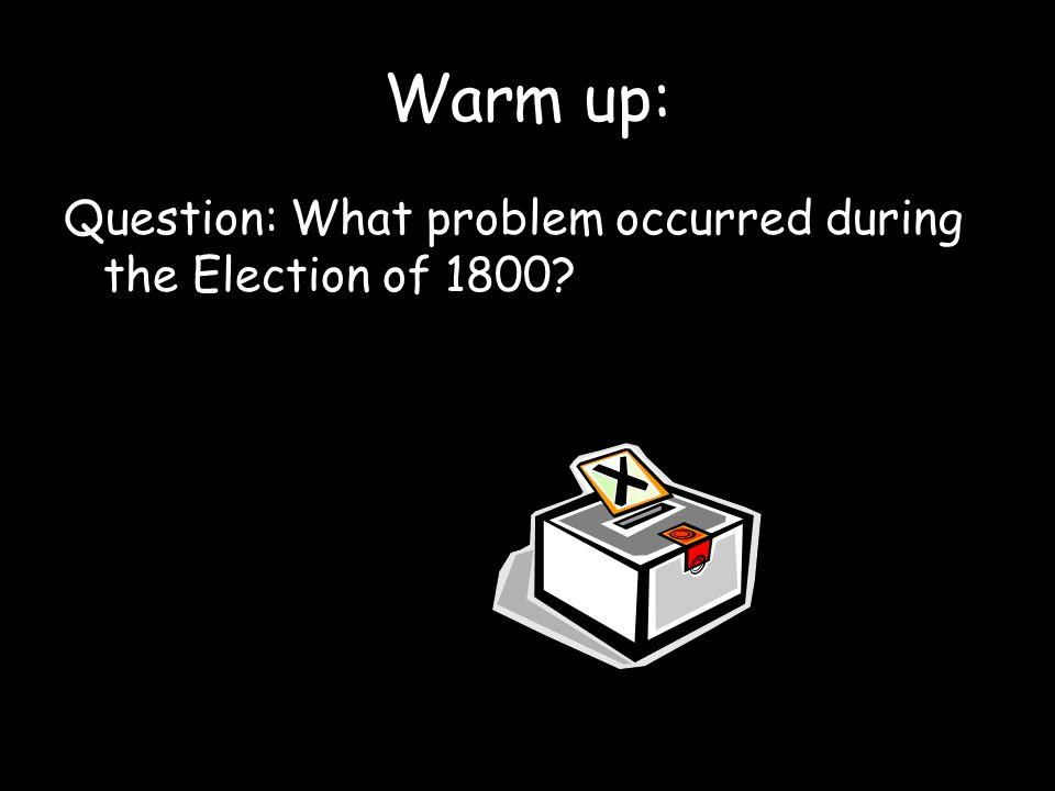 Warm up: Question: What problem occurred during the Election of 1800