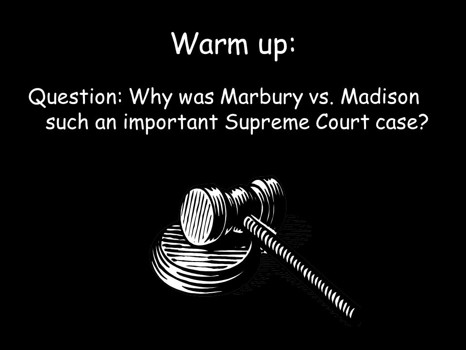 Warm up: Question: Why was Marbury vs. Madison such an important Supreme Court case