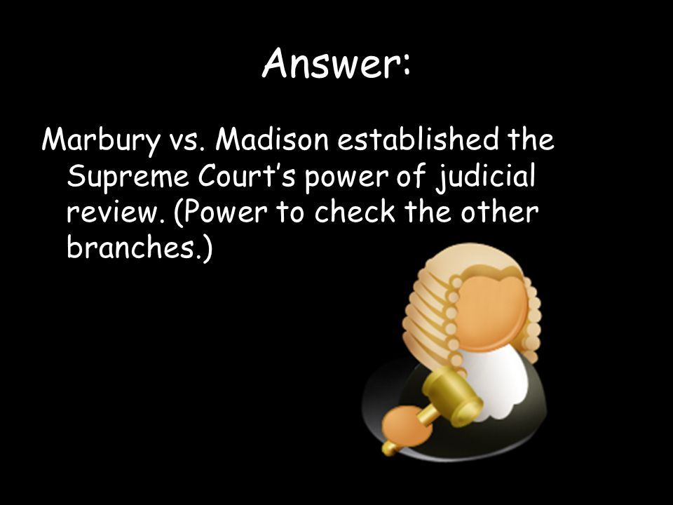 Answer: Marbury vs. Madison established the Supreme Court's power of judicial review.