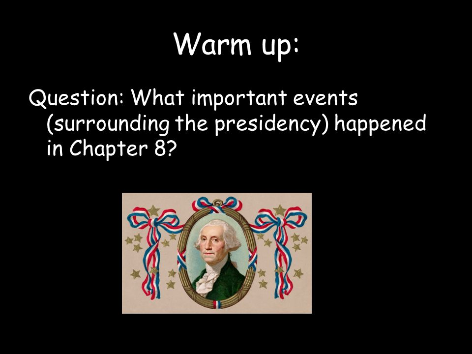 Warm up: Question: What important events (surrounding the presidency) happened in Chapter 8