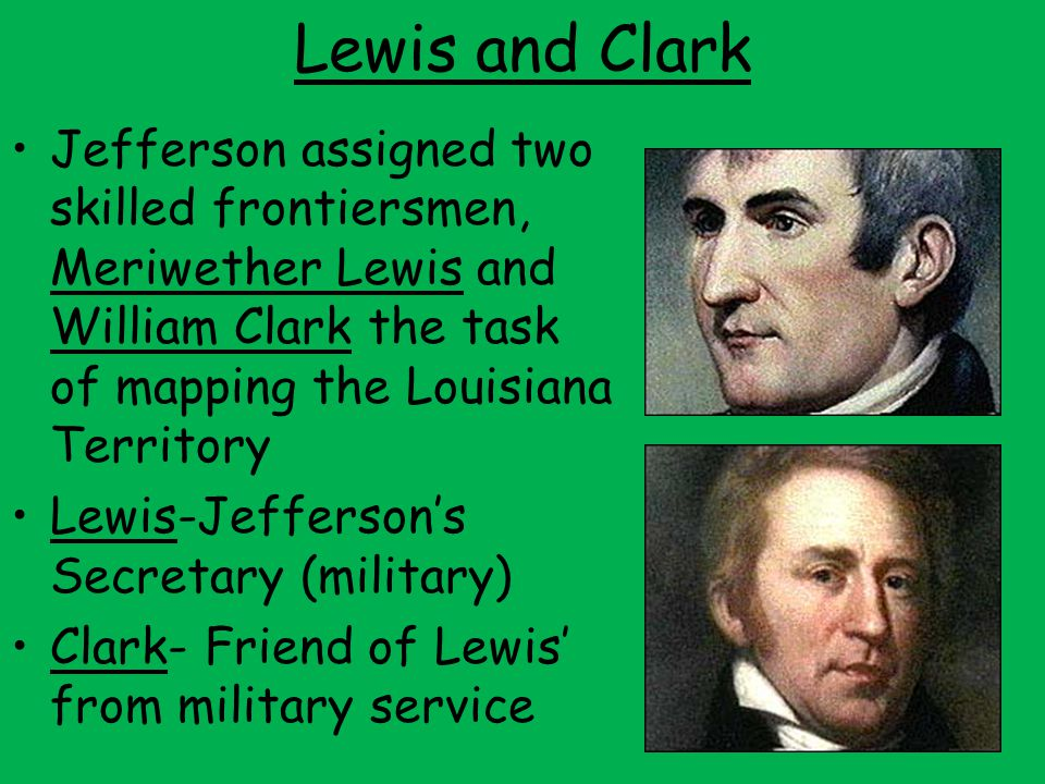 Lewis and Clark Jefferson assigned two skilled frontiersmen, Meriwether Lewis and William Clark the task of mapping the Louisiana Territory.