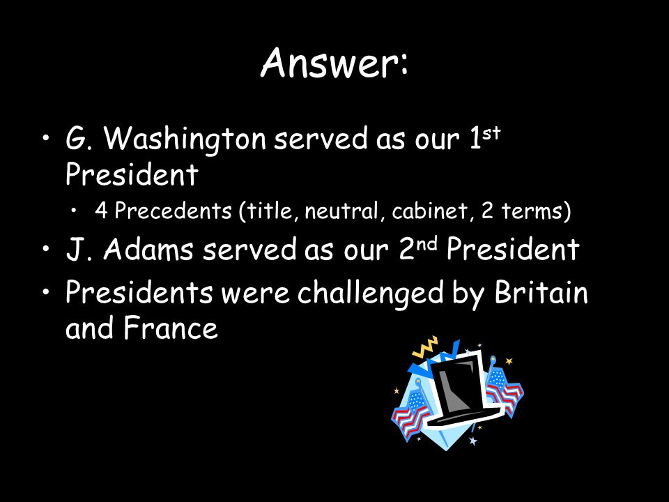 Answer: G. Washington served as our 1st President