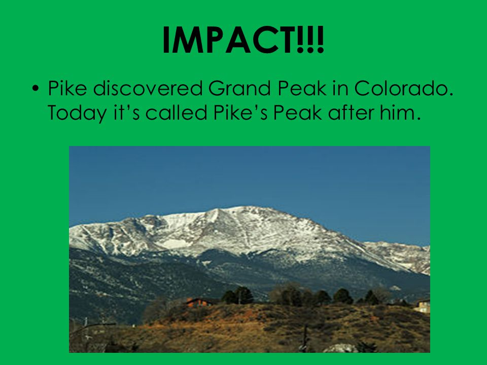 IMPACT!!! Pike discovered Grand Peak in Colorado. Today it's called Pike's Peak after him.