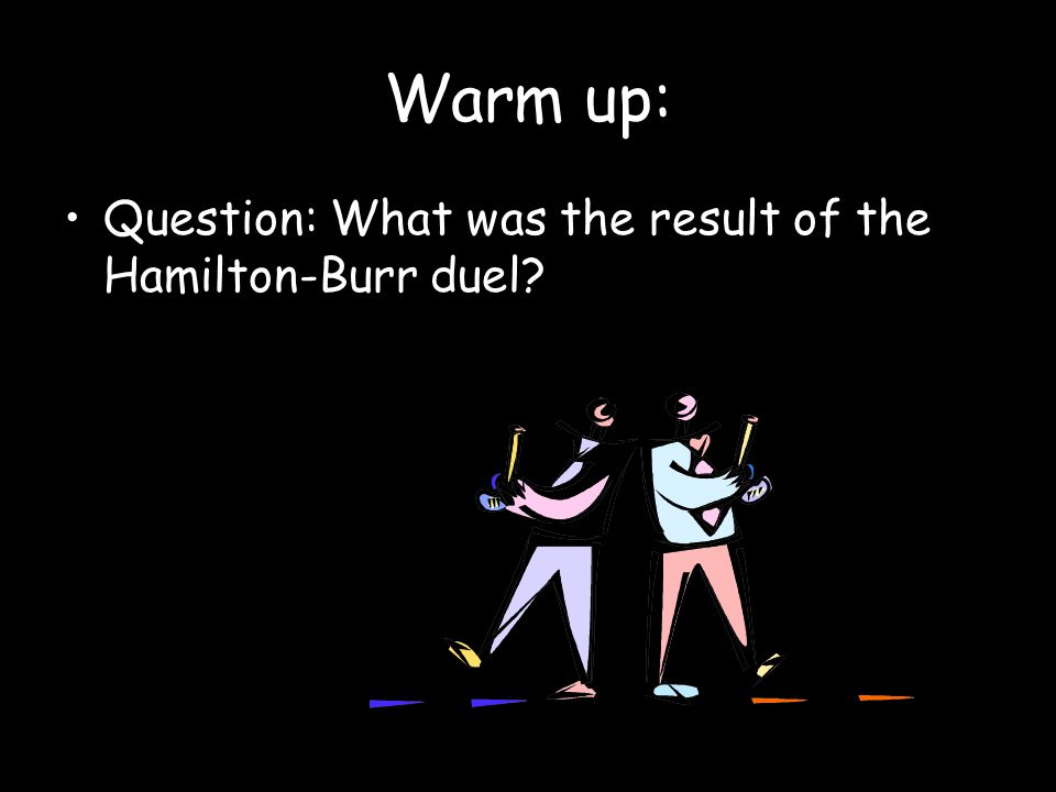 Warm up: Question: What was the result of the Hamilton-Burr duel
