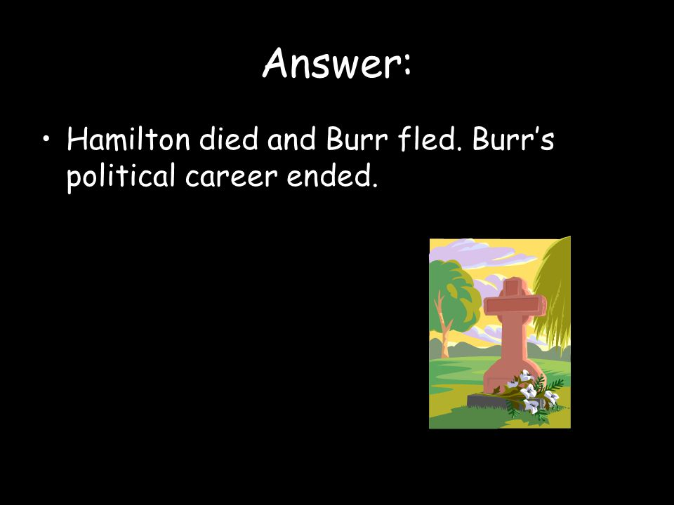 Answer: Hamilton died and Burr fled. Burr's political career ended.