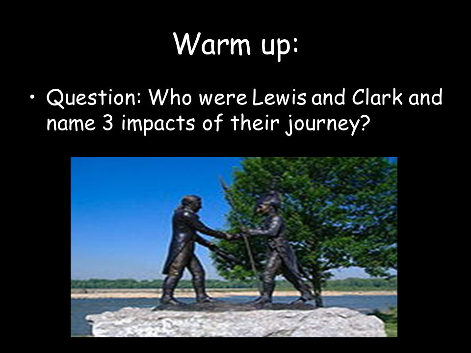 Warm up: Question: Who were Lewis and Clark and name 3 impacts of their journey