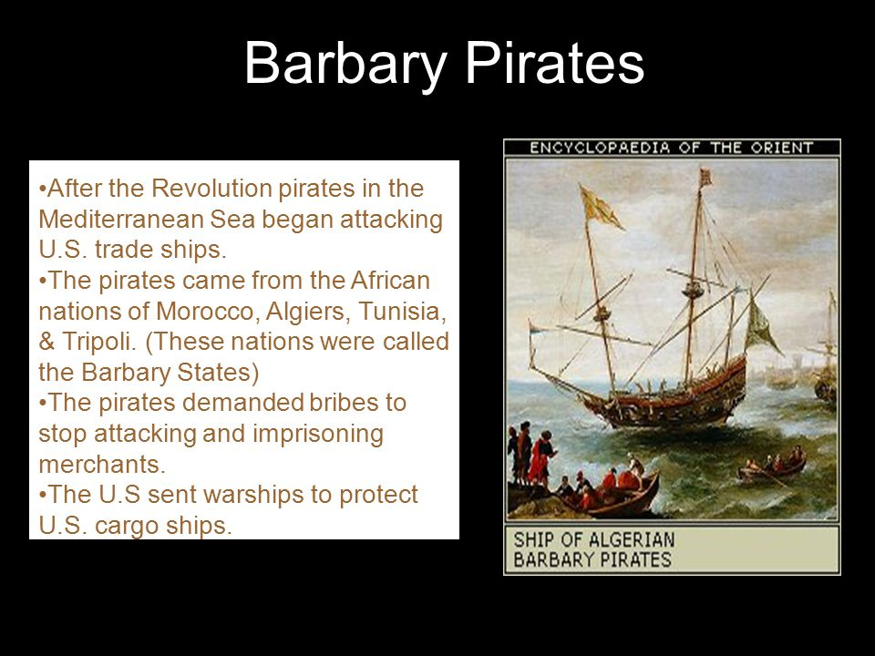 Barbary Pirates After the Revolution pirates in the Mediterranean Sea began attacking U.S. trade ships.