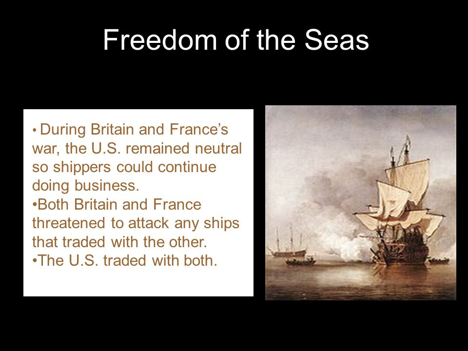 Freedom of the Seas During Britain and France's war, the U.S. remained neutral so shippers could continue doing business.