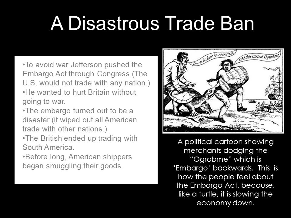 A Disastrous Trade Ban To avoid war Jefferson pushed the Embargo Act through Congress.(The U.S. would not trade with any nation.)