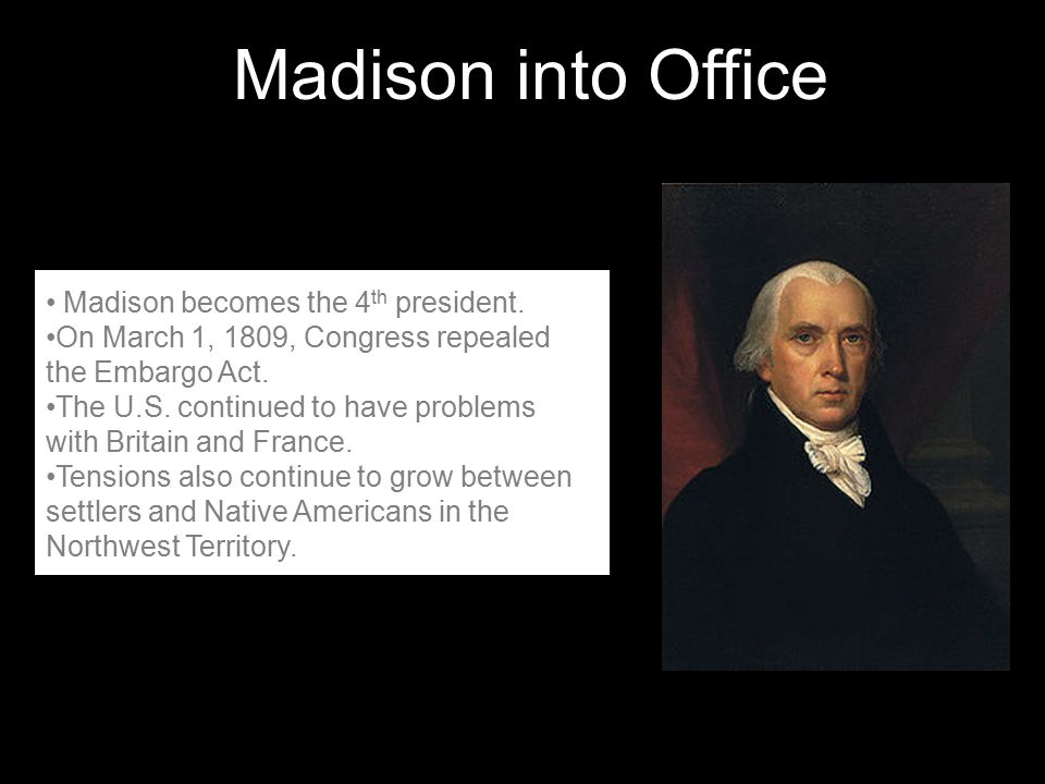 Madison into Office Madison becomes the 4th president.