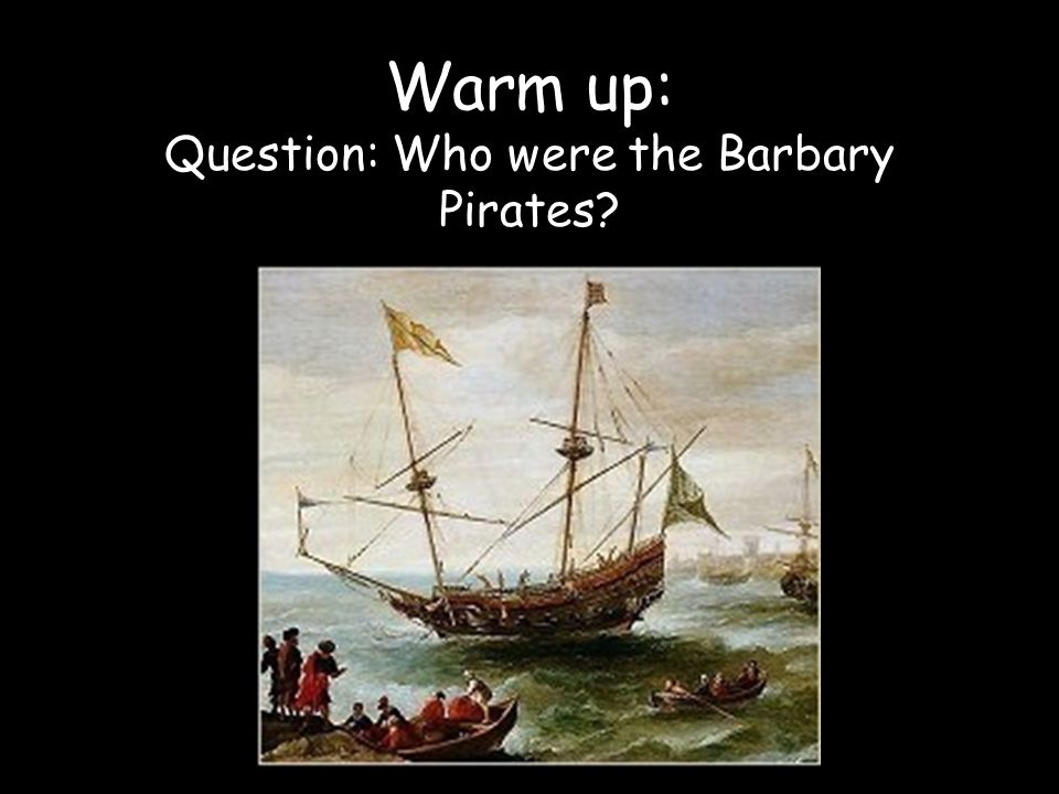 Warm up: Question: Who were the Barbary Pirates