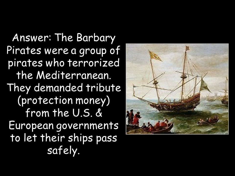 Answer: The Barbary Pirates were a group of pirates who terrorized the Mediterranean.