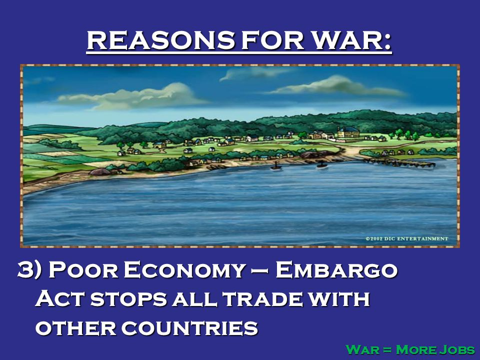 REASONS FOR WAR: 3) Poor Economy – Embargo Act stops all trade with other countries War = More Jobs