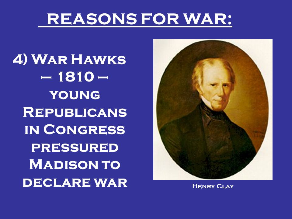 REASONS FOR WAR: 4) War Hawks – 1810 – young Republicans in Congress pressured Madison to declare war.