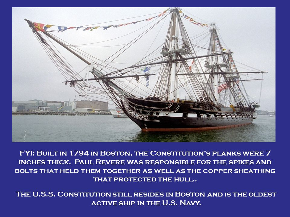 FYI: Built in 1794 in Boston, the Constitution's planks were 7 inches thick. Paul Revere was responsible for the spikes and bolts that held them together as well as the copper sheathing that protected the hull..