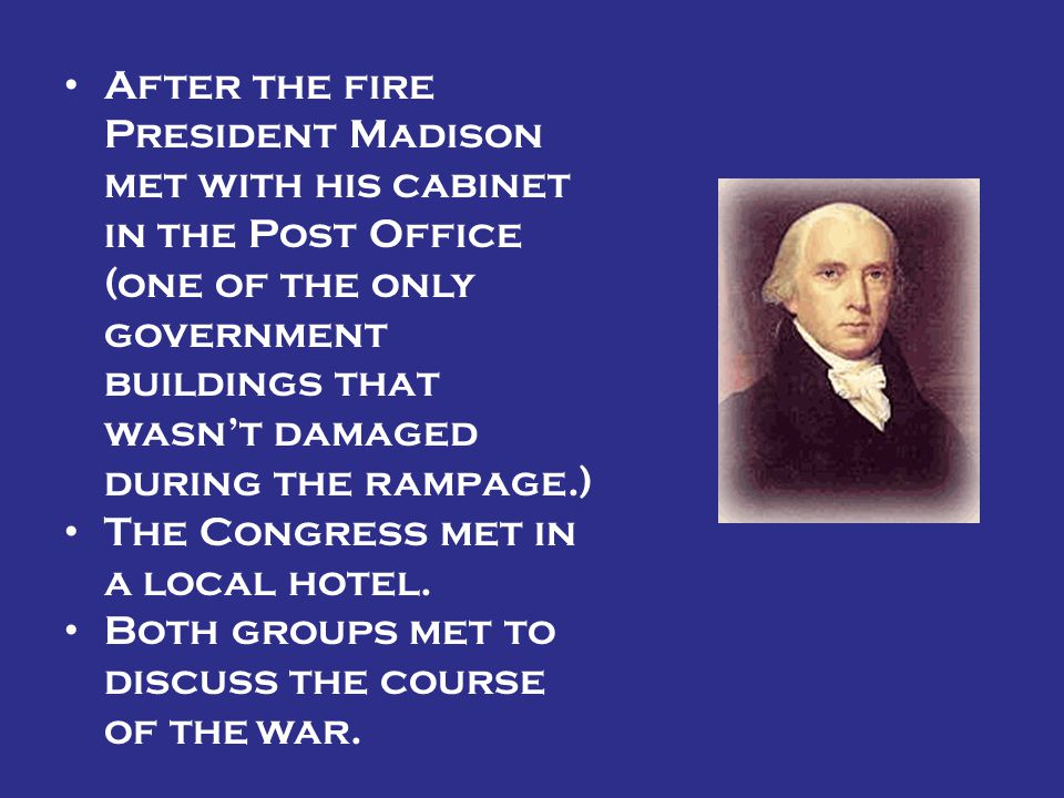 After the fire President Madison met with his cabinet in the Post Office (one of the only government buildings that wasn't damaged during the rampage.)