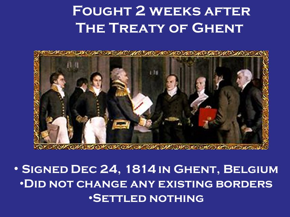 Fought 2 weeks after The Treaty of Ghent