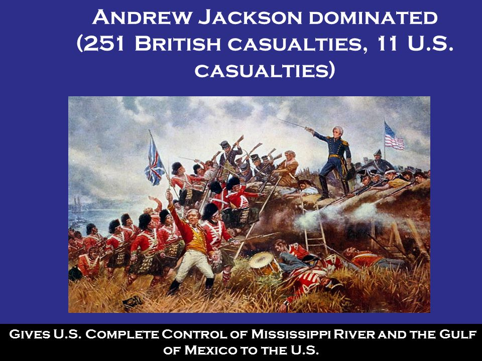 Andrew Jackson dominated (251 British casualties, 11 U.S. casualties)