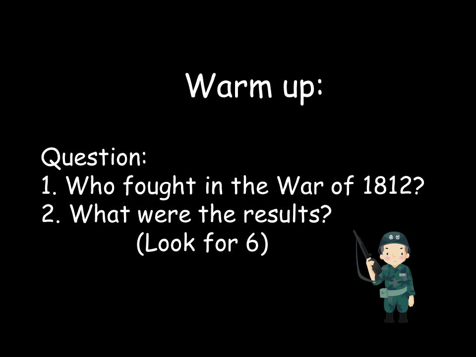Warm up: Question: 1. Who fought in the War of 1812. 2