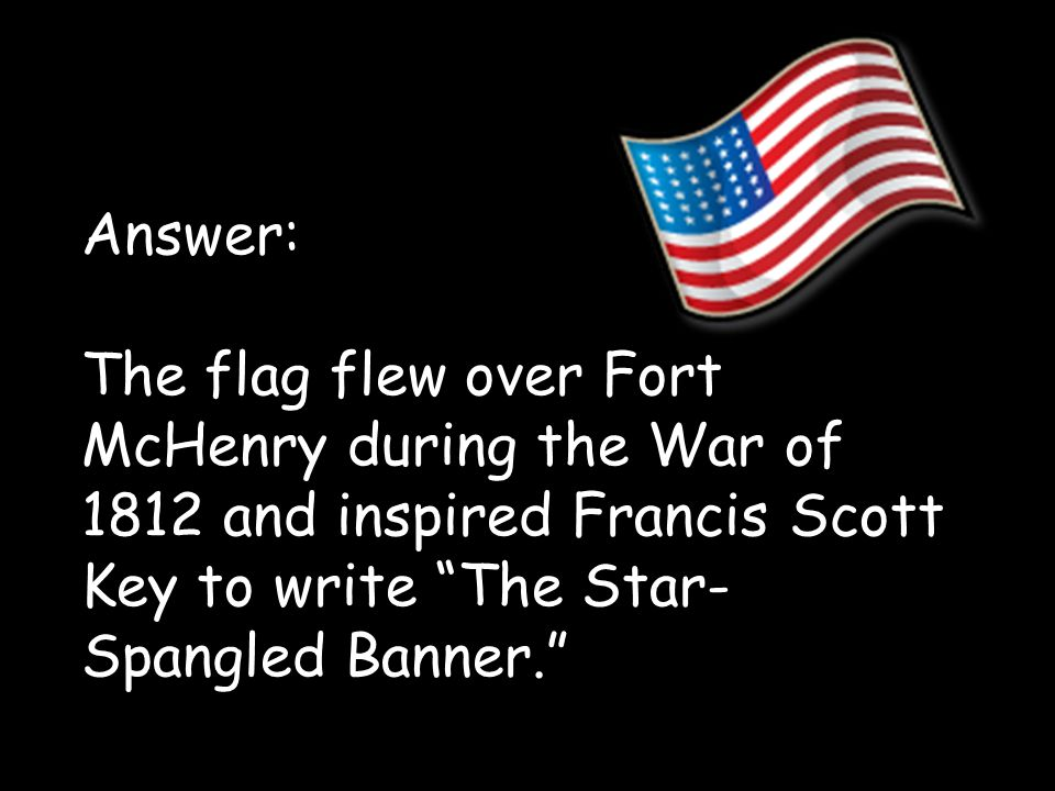 Francis Scott Key Answer: The flag flew over Fort McHenry during the War of 1812 and inspired Francis Scott Key to write The Star-Spangled Banner.