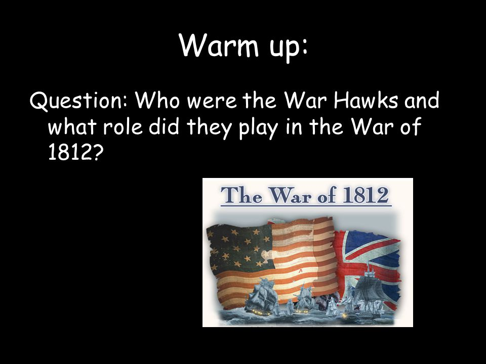 Warm up: Question: Who were the War Hawks and what role did they play in the War of 1812