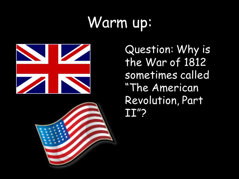 Warm up: Question: Why is the War of 1812 sometimes called The American Revolution, Part II