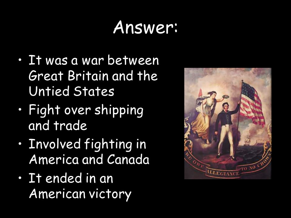 Answer: It was a war between Great Britain and the Untied States