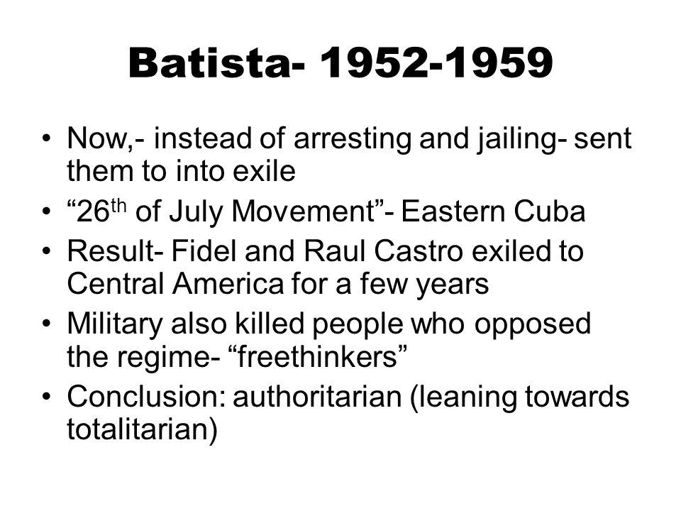 Batista- 1952-1959 Now,- instead of arresting and jailing- sent them to into exile. 26th of July Movement - Eastern Cuba.