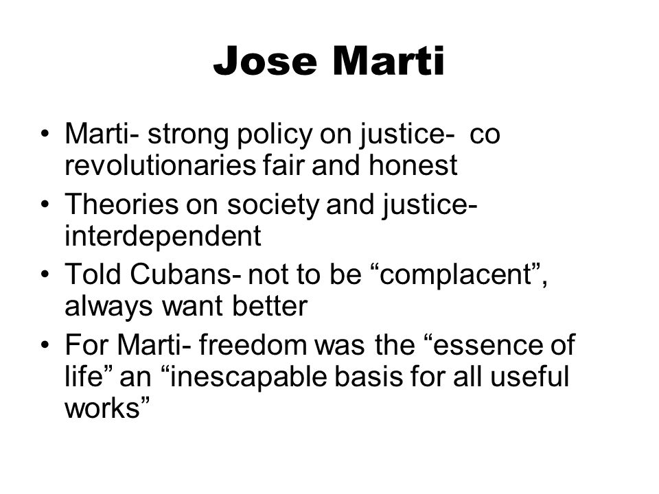 Jose Marti Marti- strong policy on justice- co revolutionaries fair and honest. Theories on society and justice- interdependent.