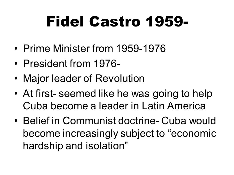 Fidel Castro 1959- Prime Minister from 1959-1976 President from 1976-
