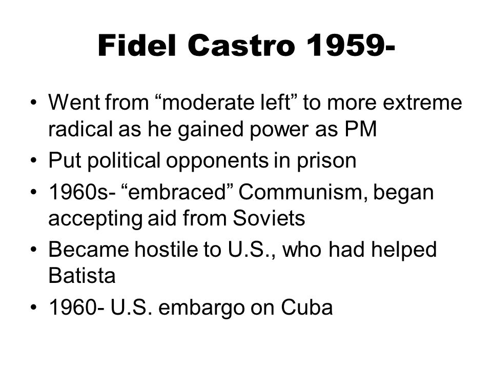 Fidel Castro 1959- Went from moderate left to more extreme radical as he gained power as PM. Put political opponents in prison.