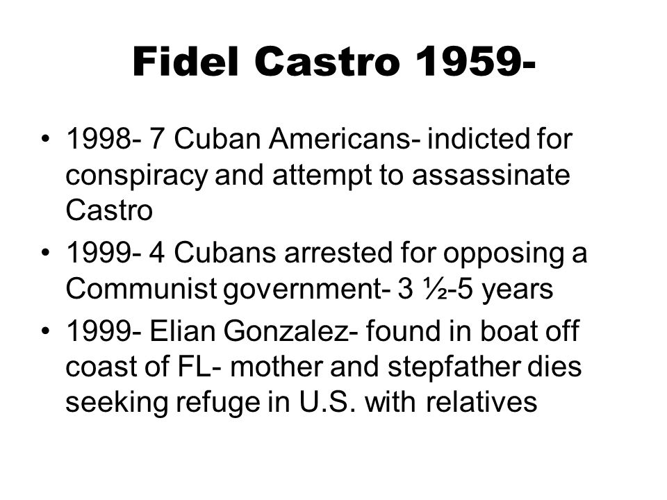 Fidel Castro 1959- 1998- 7 Cuban Americans- indicted for conspiracy and attempt to assassinate Castro.
