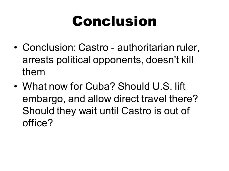 Conclusion Conclusion: Castro - authoritarian ruler, arrests political opponents, doesn t kill them.