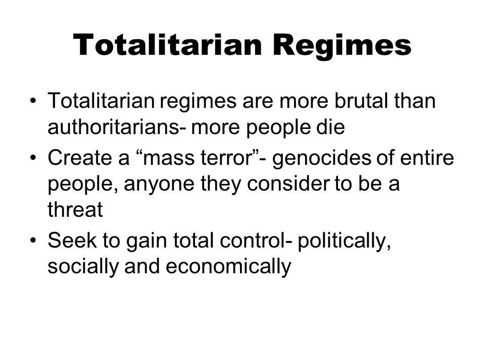 Totalitarian Regimes Totalitarian regimes are more brutal than authoritarians- more people die.