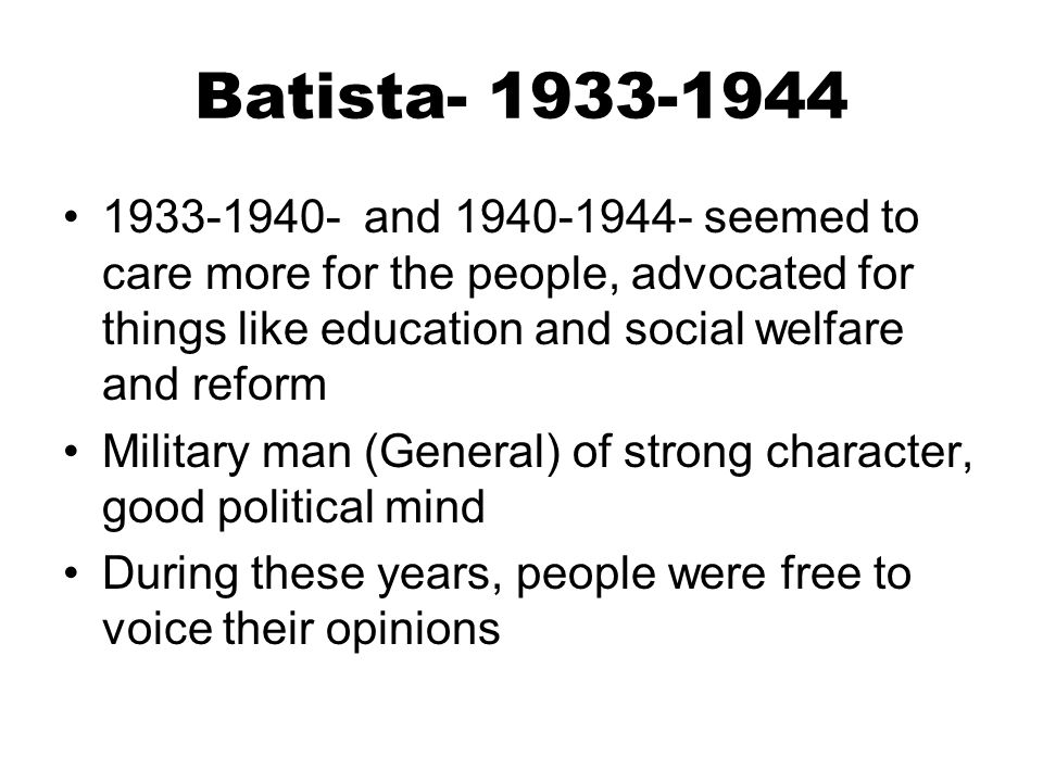 Batista- 1933-1944 1933-1940- and 1940-1944- seemed to care more for the people, advocated for things like education and social welfare and reform.
