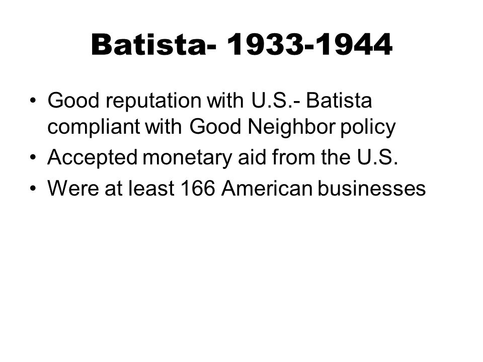 Batista- 1933-1944 Good reputation with U.S.- Batista compliant with Good Neighbor policy. Accepted monetary aid from the U.S.