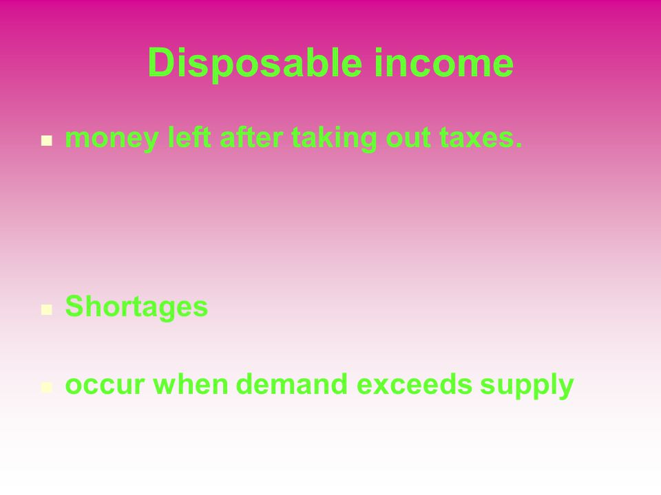 Disposable income money left after taking out taxes. Shortages