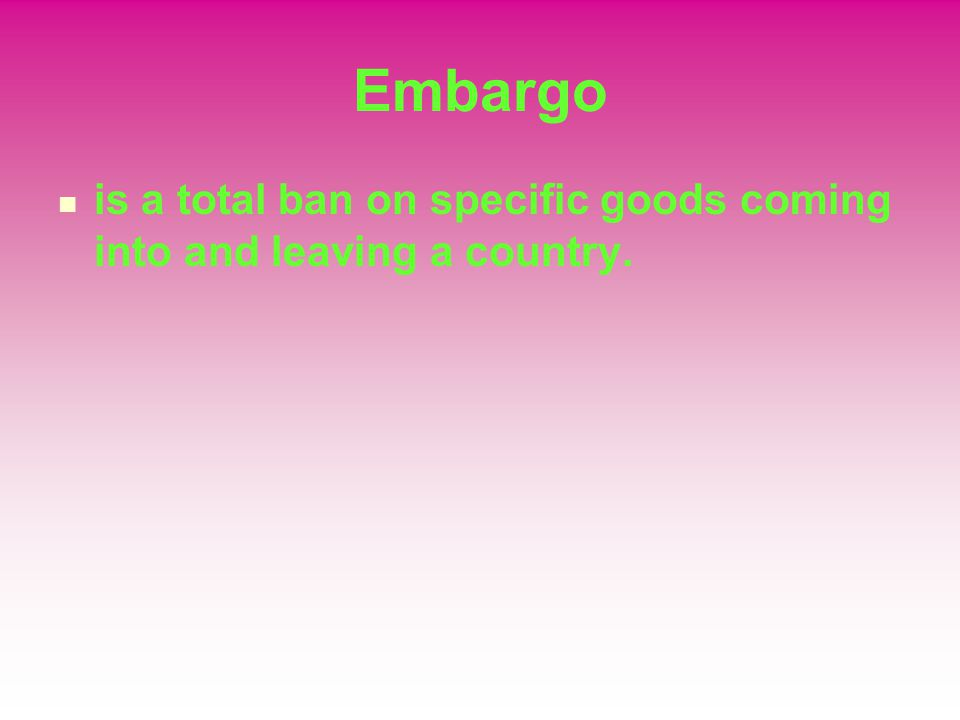 Embargo is a total ban on specific goods coming into and leaving a country.