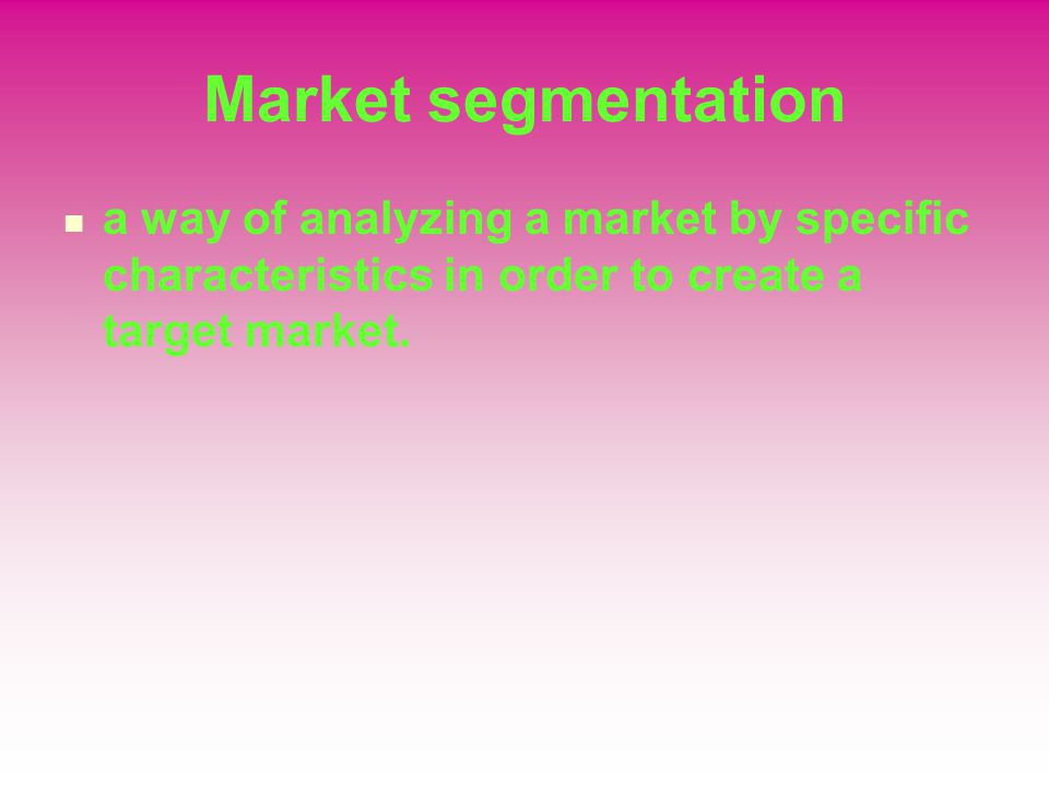 Market segmentation a way of analyzing a market by specific characteristics in order to create a target market.