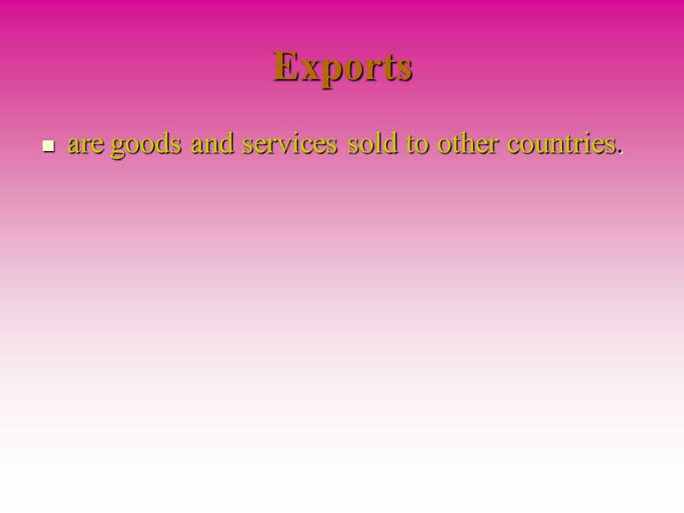 Exports are goods and services sold to other countries.