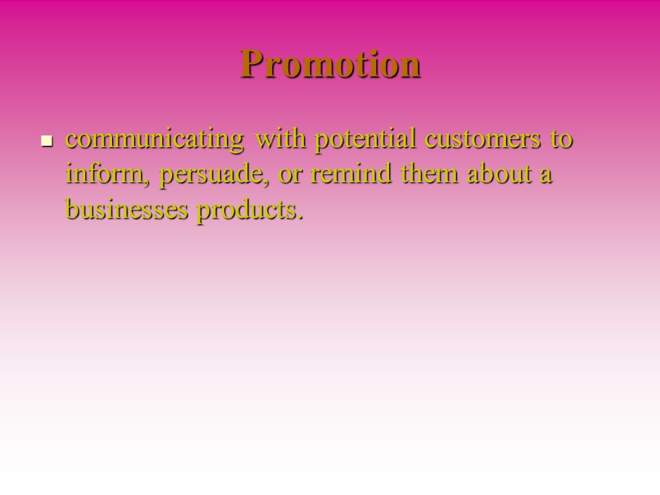 Promotion communicating with potential customers to inform, persuade, or remind them about a businesses products.