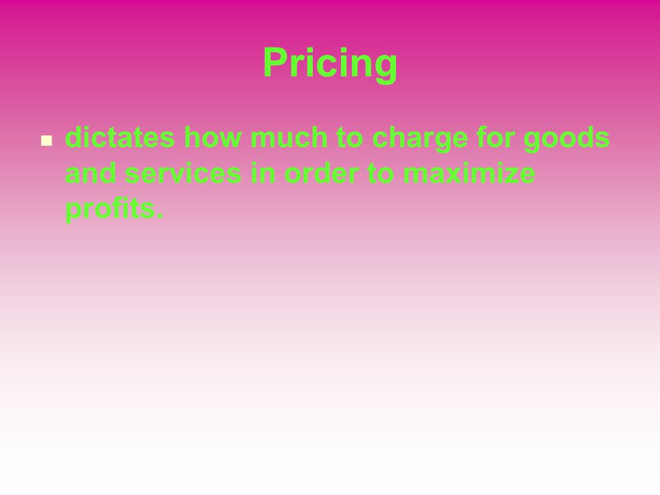 Pricing dictates how much to charge for goods and services in order to maximize profits.