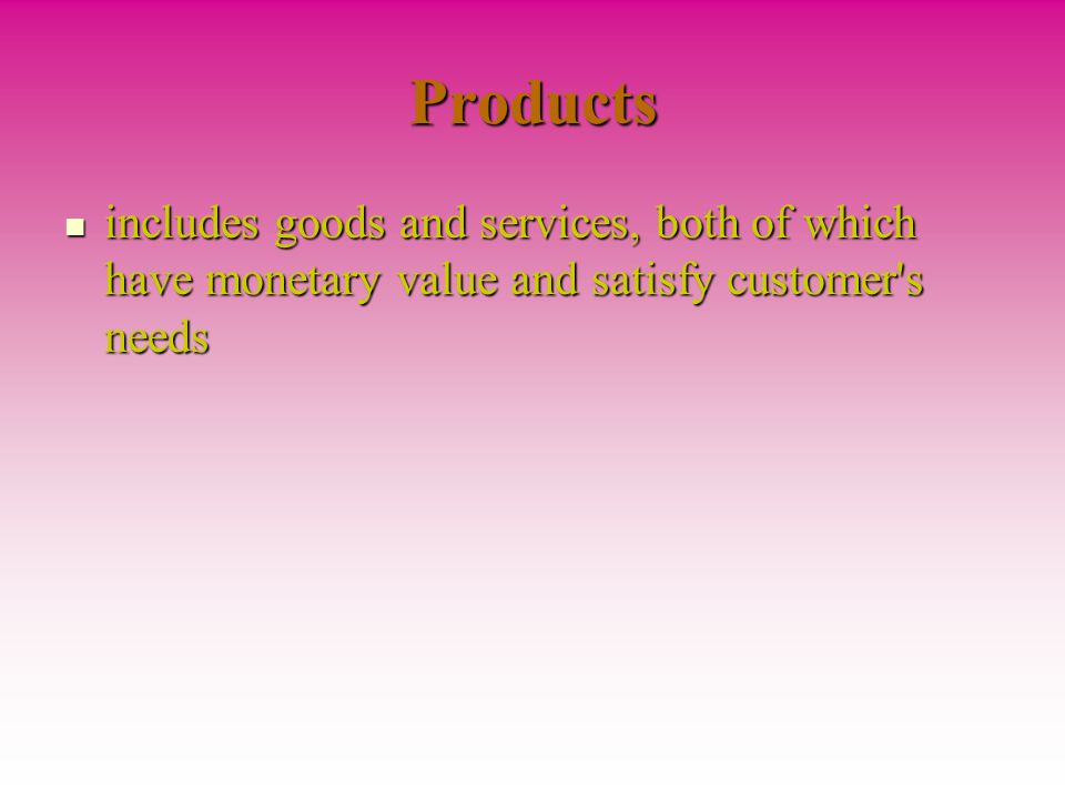 Products includes goods and services, both of which have monetary value and satisfy customer s needs.