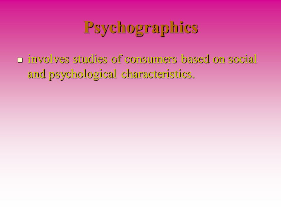 Psychographics involves studies of consumers based on social and psychological characteristics.