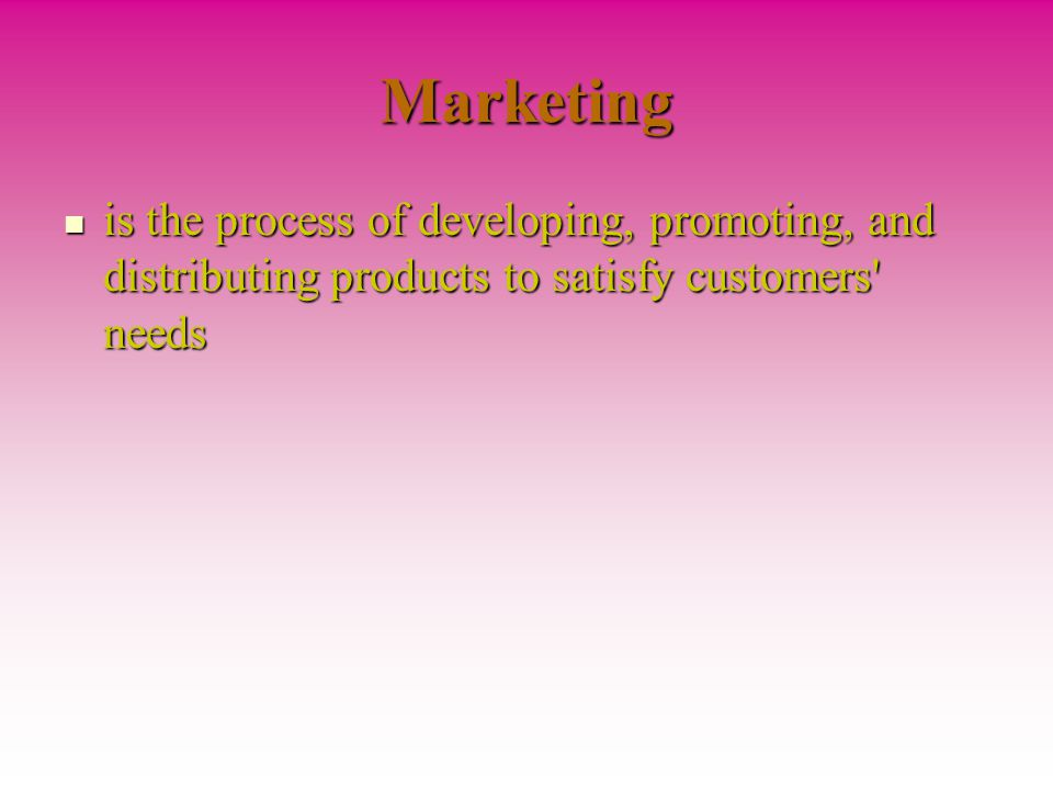 Marketing is the process of developing, promoting, and distributing products to satisfy customers needs.