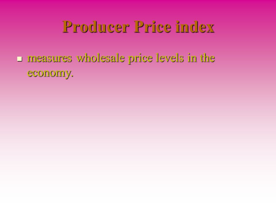 Producer Price index measures wholesale price levels in the economy.