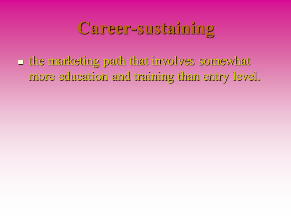 Career-sustaining the marketing path that involves somewhat more education and training than entry level.