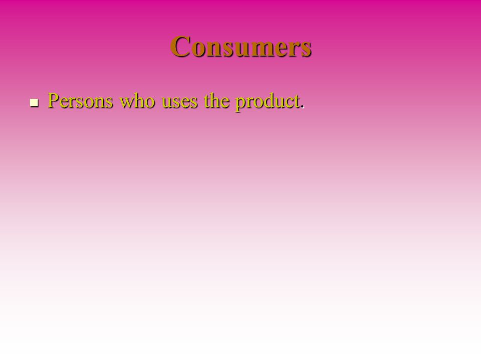 Consumers Persons who uses the product.