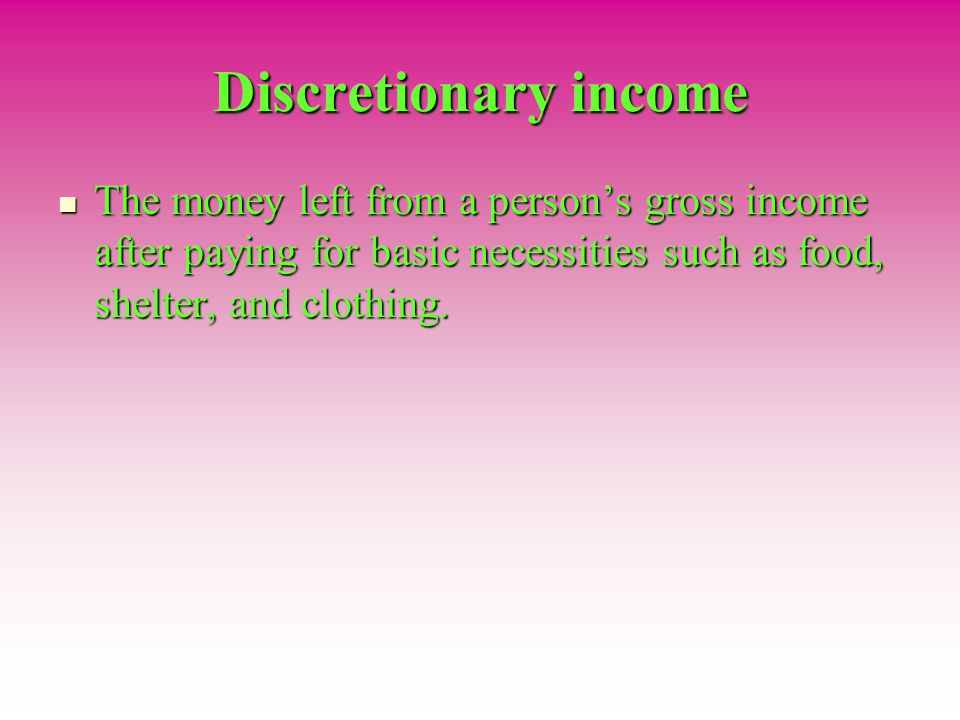 Discretionary income The money left from a person's gross income after paying for basic necessities such as food, shelter, and clothing.