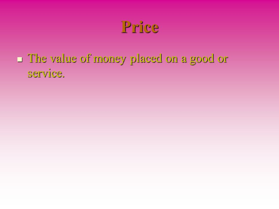 Price The value of money placed on a good or service.
